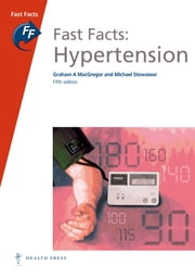 Fast Facts: Hypertension ebook by Graham A MacGregor, FAHA FRCP,Michael Stowasser, MBBS FRACP PhD
