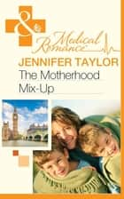 The Motherhood Mix-Up (Mills & Boon Medical) ebook by Jennifer Taylor