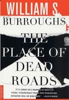The Place of Dead Roads - A Novel ebook by William S. Burroughs