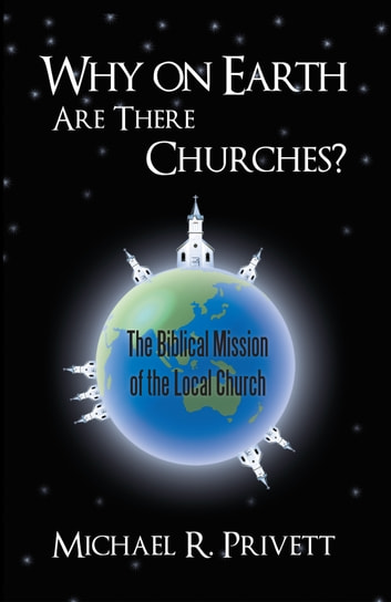 Why on Earth Are There Churches? - The Biblical Mission of the Local Church ebook by Michael R. Privett