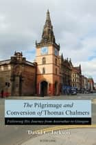 The Pilgrimage and Conversion of Thomas Chalmers - Following His Journey from Anstruther to Glasgow ebook by David Jackson