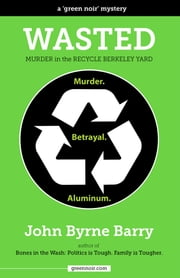 Wasted: Murder in the Recycle Berkeley Yard ebook by John Byrne Barry