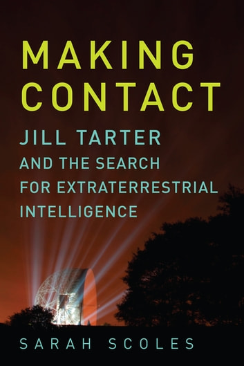 Making Contact: Jill Tarter and the Search for Extraterrestrial Intelligence ebook by Sarah Scoles