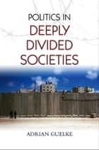 Politics in Deeply Divided Societies ebook by Adrian Guelke