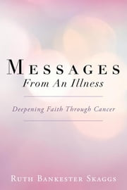 Messages from an Illness - Deepening Faith Through Cancer ebook by Ruth Bankester Skaggs