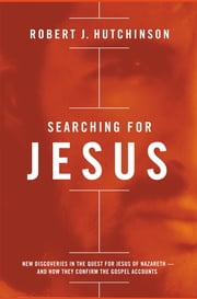 Searching for Jesus - New Discoveries in the Quest for Jesus of Nazareth---and How They Confirm the Gospel Accounts ebook by Robert J. Hutchinson