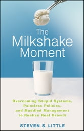 The Milkshake Moment - Overcoming Stupid Systems, Pointless Policies and Muddled Management to Realize Real Growth ebook by Steven S. Little