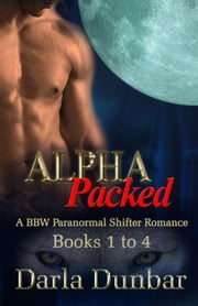Alpha Packed BBW Paranormal Shifter Romance Series - Books 1 to 4 - The Alpha Packed BBW Paranormal Shifter Romance Series ebook by Darla Dunbar