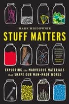 Stuff Matters - Exploring the Marvelous Materials That Shape Our Man-Made World ebook by Mark Miodownik