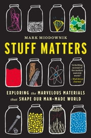 Stuff Matters - Exploring the Marvelous Materials That Shape Our Man-Made World ebook by Mark Miodownik,Sarah Hunt Cooke