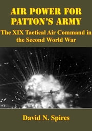 Air Power For Patton's Army: The XIX Tactical Air Command In The Second World War [Illustrated Edition] ebook by David N. Spires