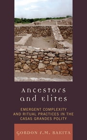 Ancestors and Elites - Emergent Complexity and Ritual Practices in the Casas Grandes Polity ebook by Gordon F. M. Rakita, University of North Florida