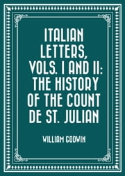 Italian Letters, Vols. I and II: The History of the Count de St. Julian ebook by William Godwin