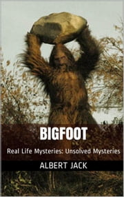 Bigfoot - Real Life Mysteries: Unsolved Mysteries ebook by Albert Jack