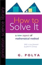 How to Solve It - A New Aspect of Mathematical Method ebook by G. Polya