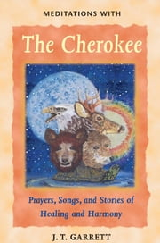 Meditations with the Cherokee - Prayers, Songs, and Stories of Healing and Harmony ebook by J. T. Garrett