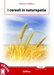 I cereali in naturopatia ebook by Angela Gimelli