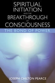 Spiritual Initiation and the Breakthrough of Consciousness - The Bond of Power ebook by Joseph Chilton Pearce