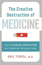 The Creative Destruction of Medicine - How the Digital Revolution Will Create Better Health Care ebook by Eric Topol, M.D.