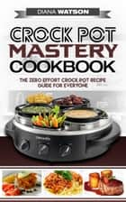 Crock Pot Mastery Cookbook - The Zero Effort Crock Pot Recipe Guide For Everyone 電子書 by Diana Watson