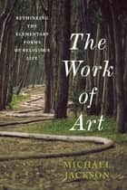 The Work of Art - Rethinking the Elementary Forms of Religious Life ebook by Professor Michael D. Jackson