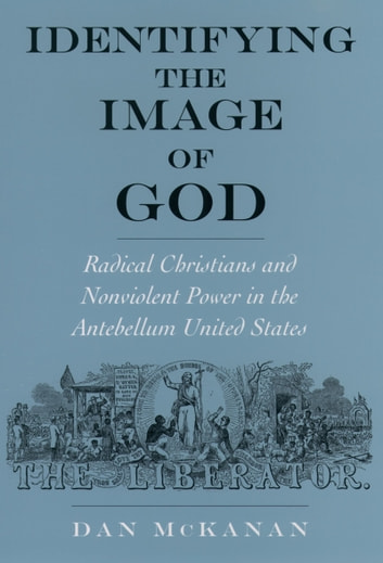 Identifying the Image of God - Radical Christians and Nonviolent Power in the Antebellum United States ebook by Dan McKanan