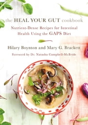 The Heal Your Gut Cookbook - Nutrient-Dense Recipes for Intestinal Health Using the GAPS Diet ebook by Hilary Boynton,Dr. Natasha Campbell-McBride, M.D.,Mary Brackett