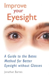 Improve Your Eyesight: A Guide to the Bates Method for Better Eyesight Without Glasses - A Guide to the Bates Method for Better Eyesight Without Glasses ebook by Jonathan Barnes