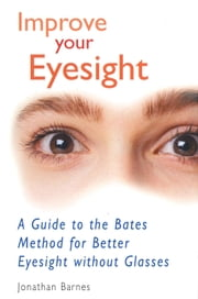 Improve Your Eyesight - A Guide to the Bates Method for Better Eyesight Without Glasses ebook by Jonathan Barnes