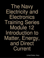 The Navy Electricity and Electronics Training Series Module 12 Introduction to Matter, Energy, and Direct Current ebook by United States. Navy