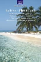 Belize - The South: Punta Gorda, Placencia, Cockscomb Basin, Dangriga & Beyond ebook by Vivien Lougheed