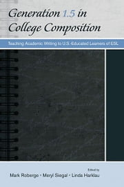 Generation 1.5 in College Composition - Teaching Academic Writing to U.S.-Educated Learners of ESL ebook by Mark Roberge,Meryl Siegal,Linda Harklau