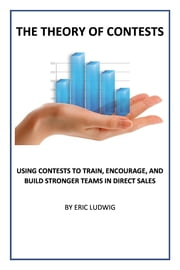 The Theory of Contests: Using Contests to Train, Encourage, and Build Stronger Direct Sales Teams ebook by Eric Ludwig