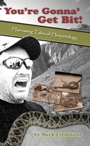 You're Gonna' Get Bit!: Harrowing Tales of Herpetology ebook by Mark Ferdinand