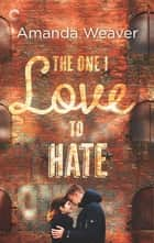 The One I Love to Hate - An Enemies to Lovers Romance ebook by Amanda Weaver