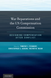 War Reparations and the UN Compensation Commission: Designing Compensation After Conflict ebook by Christopher S. Gibson,Trevor M. Rajah,Timothy J. Feighery