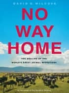 No Way Home - The Decline of the World's Great Animal Migrations ebook by David S. Wilcove
