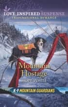 Mountain Hostage (Mills & Boon Love Inspired Suspense) (K-9 Mountain Guardians, Book 2) ebook by Hope White