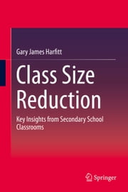 Class Size Reduction - Key Insights from Secondary School Classrooms ebook by Gary James Harfitt