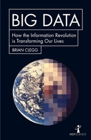 Big Data - How the Information Revolution Is Transforming Our Lives ebook by Brian Clegg