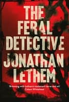The Feral Detective - From the Bestselling author of Motherless Brooklyn ebook by Jonathan Lethem
