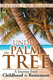 Under The Palm Tree - A Journey from Childhood to Retirement ebook by Paulie the Ballie