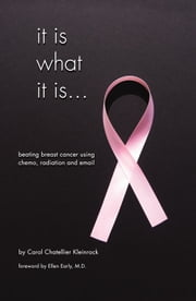 It Is What It Is…Beating Breast Cancer Using Chemo Radiation And Email ebook by Carol Chatellier Kleinrock
