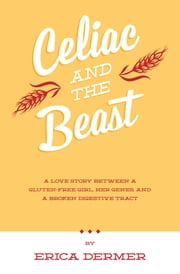 Celiac and the Beast: A Love Story Between a Gluten-Free Girl, Her Genes, and a Broken Digestive Tract ebook by Erica Dermer