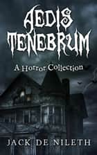 Aedis Tenebrum - A Horror Collection ebook by Jack de Nileth