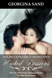 The Billionaire's Assistant Part 12: Wicked Passions (A Billionaire Erotic Romance) - Billionaire Erotica / BDSMerotica series ebook by Georgina Sand