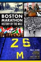 Boston Marathon - History by the Mile ebook by Paul C. Clerici