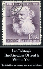 "Leo Tolstoy - The Kingdom Of God Is Within You - ""To get rid of an enemy one must love him. "" ebook by Leo Tolstoy"