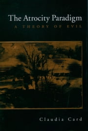 The Atrocity Paradigm: A Theory of Evil ebook by Claudia Card