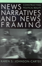 News Narratives and News Framing - Constructing Political Reality ebook by Karen S. Johnson-Cartee